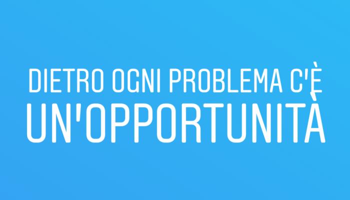 Dietro ogni problema c'è un'opportunità